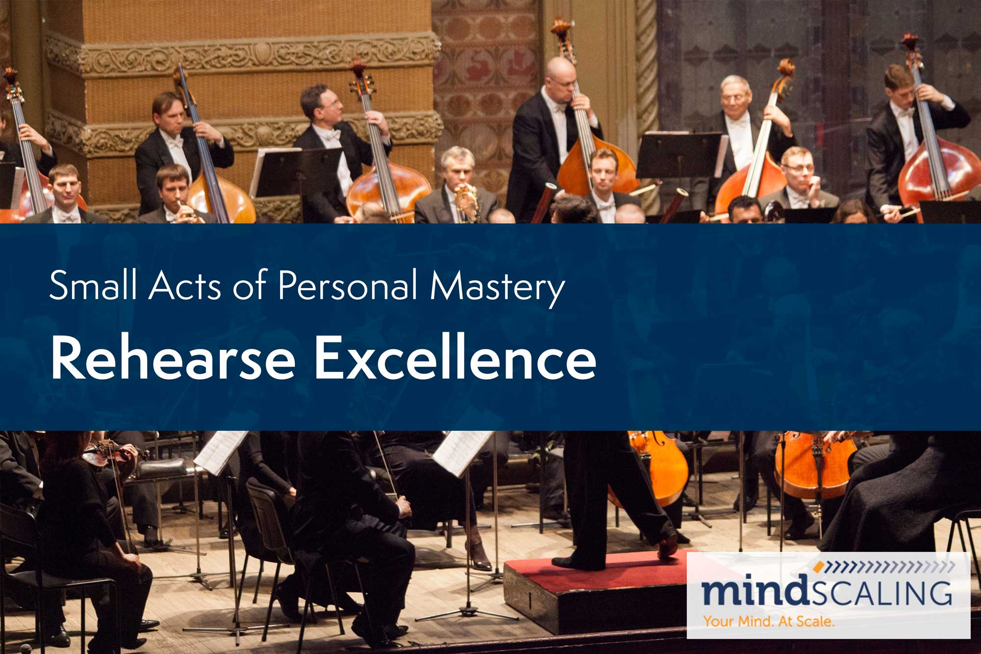 Small Acts of Personal Mastery: Rehearse Excellence