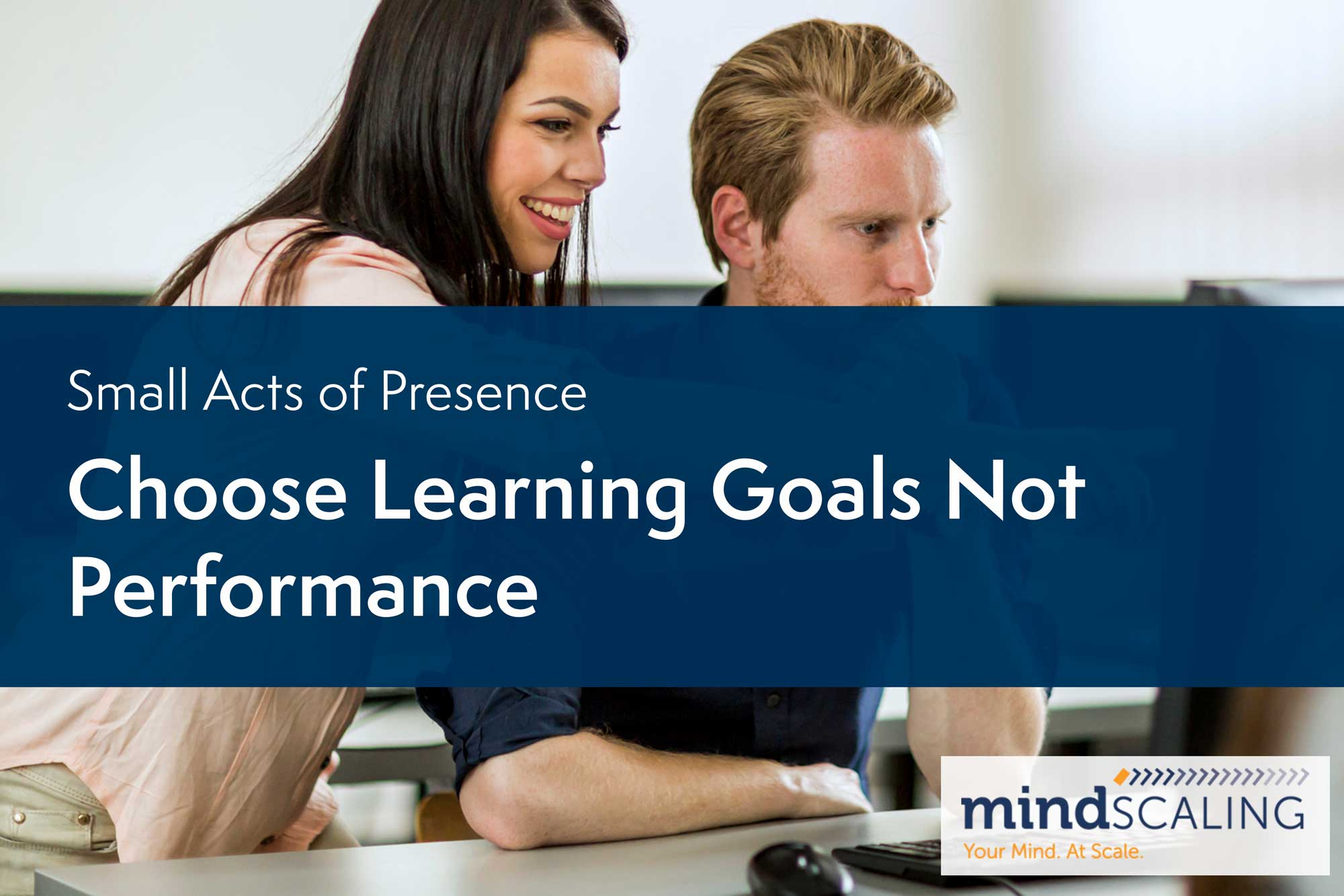 Small Acts of Presence: Choose Learning Goals, Not Performance Goals
