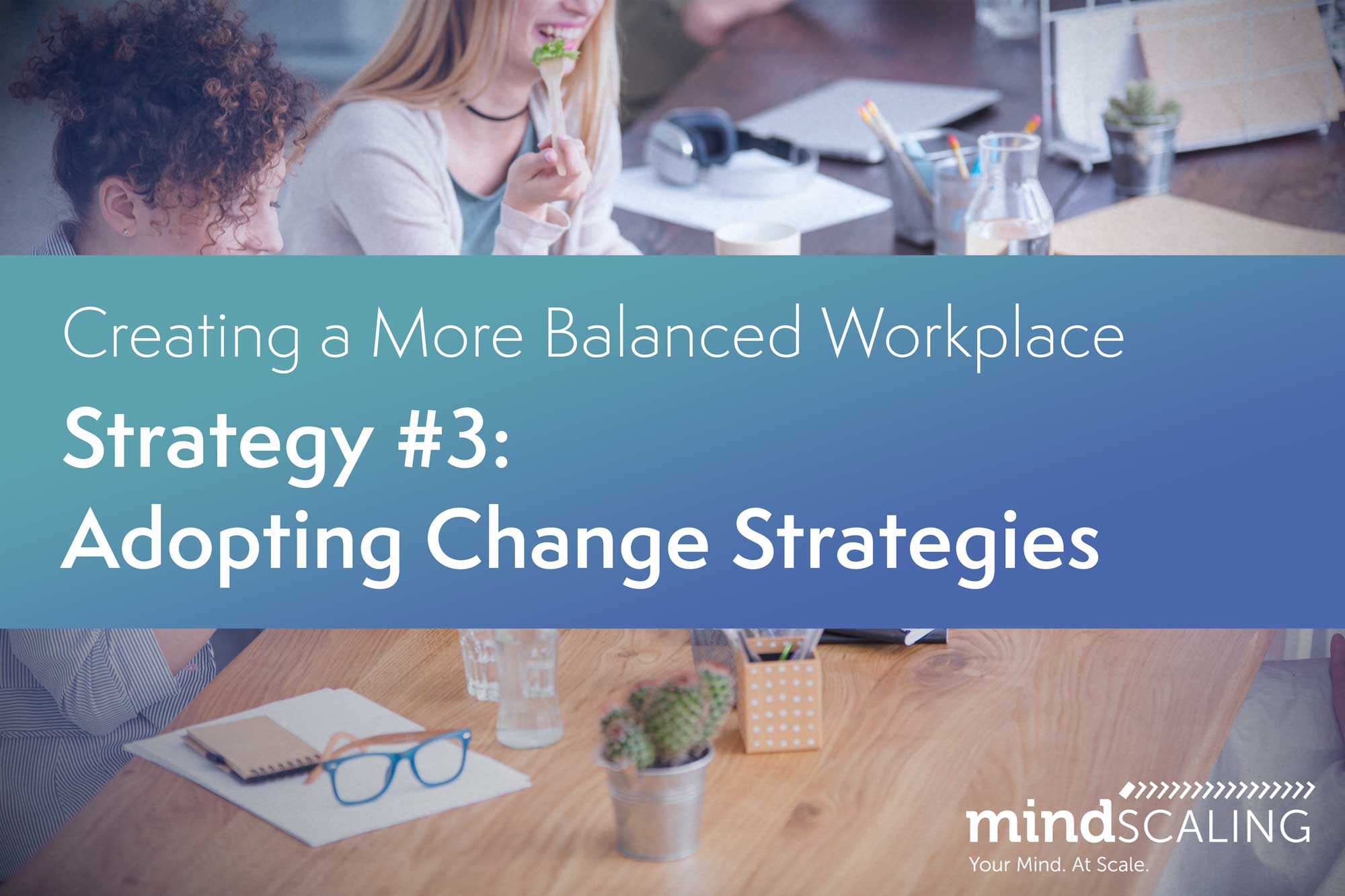 Creating a More Balanced Workplace: Strategy #3: Adopting Change Strategies