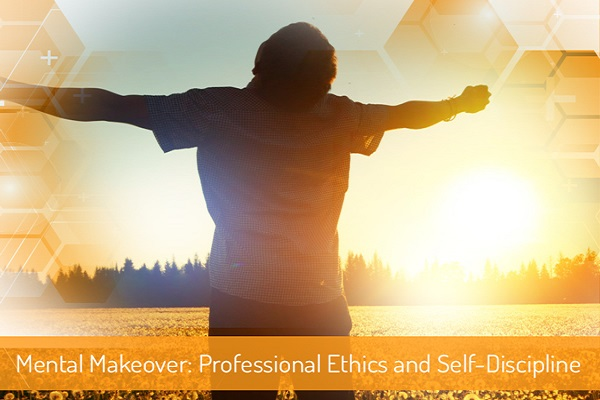 Mental Makeover – Professional Ethics and Self-Discipline