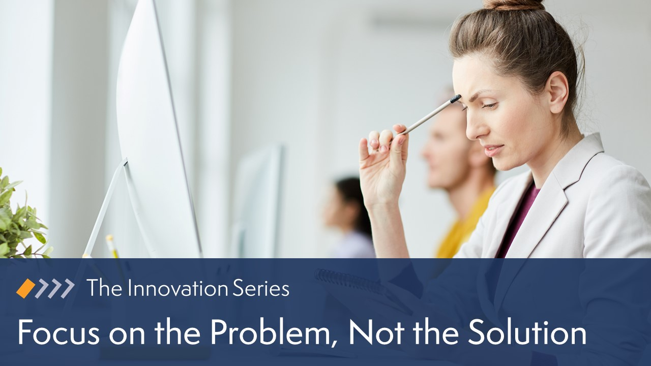 Innovation: Focus on the Problem, Not the Solution