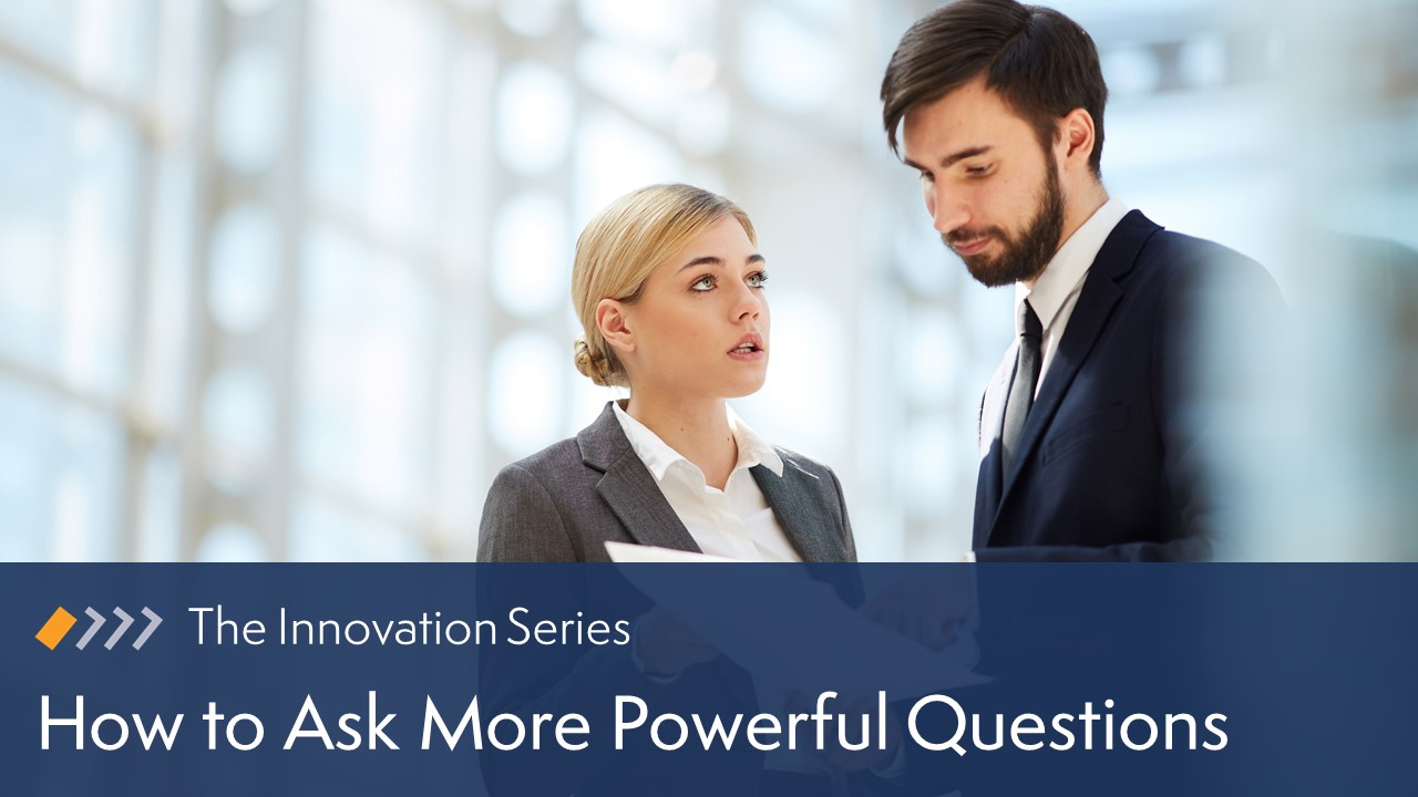 Innovation: How to Ask More Powerful Questions