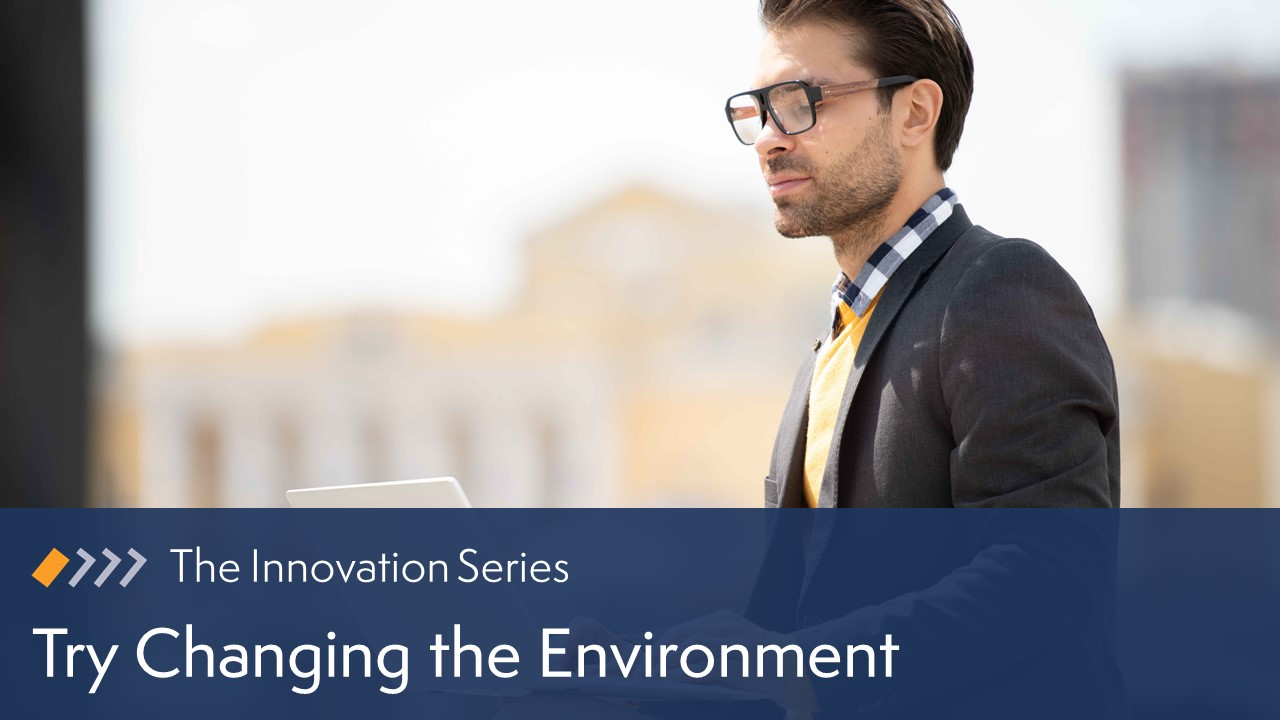 Innovation: Try Changing the Environment