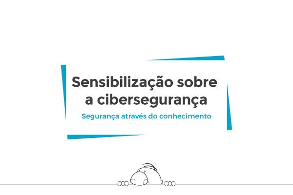 Sensibilização sobre a cibersegurança (Cybersecurity Awareness)