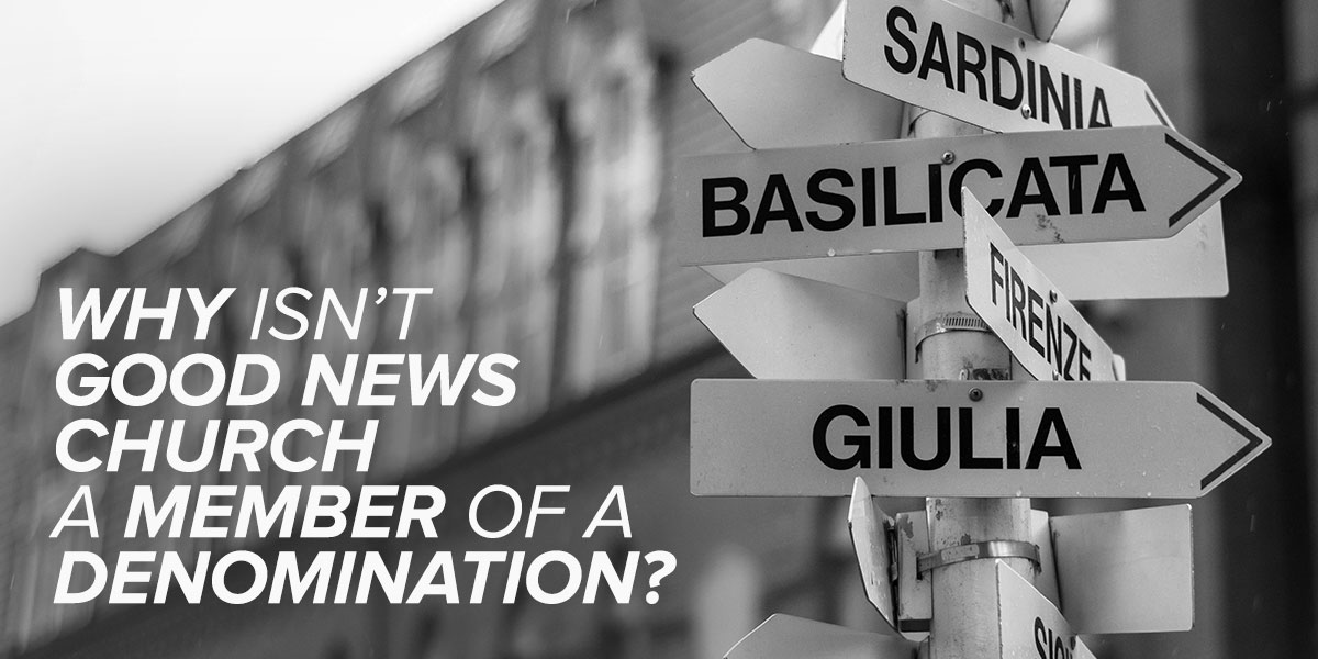 Why Isn't Good News Church a Member of a Denomination?