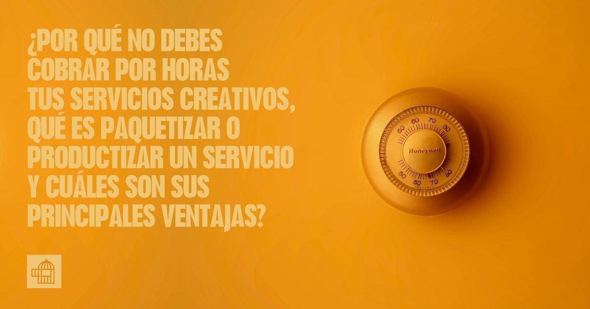 ¿Por qué no debes cobrar por horas tus servicios creativos, qué es paquetizar o productizar un servicio y cuáles son sus principales ventajas?