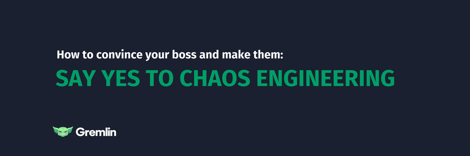 How To Convince Your Boss And Make Them Say Yes To Chaos Engineering
