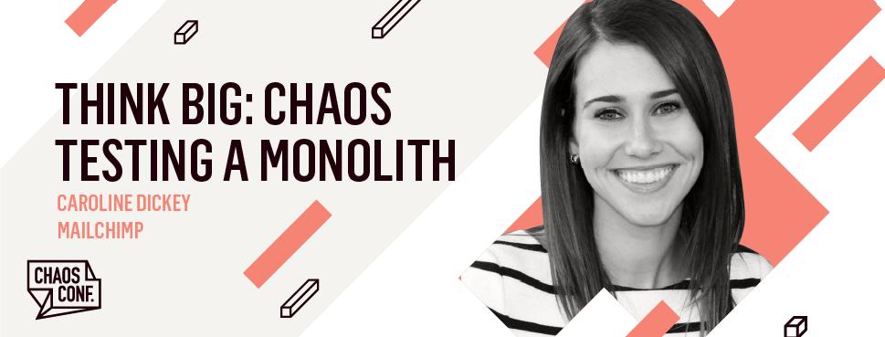 Caroline Dickey: Think Big: Chaos Testing a Monolith - Chaos Conf 2019