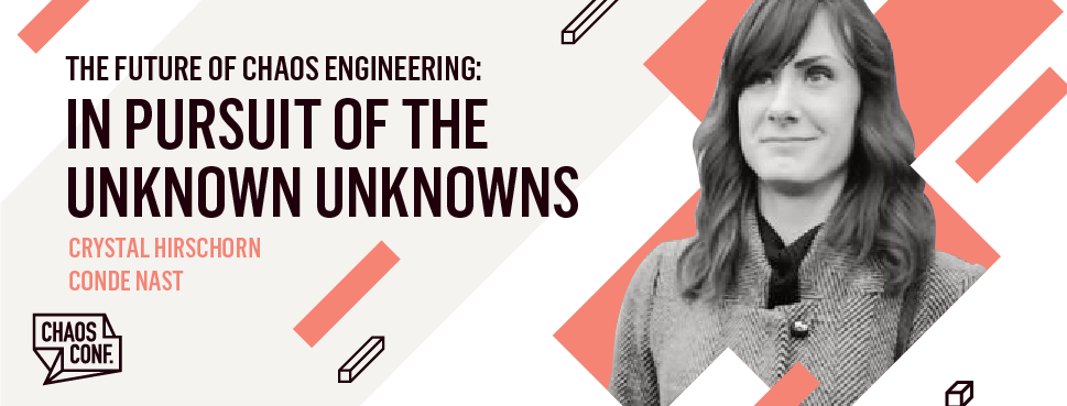 Crystal Hirschorn: The Future of Chaos Engineering: In Pursuit of Unknown Unknowns - Chaos Conf 2019