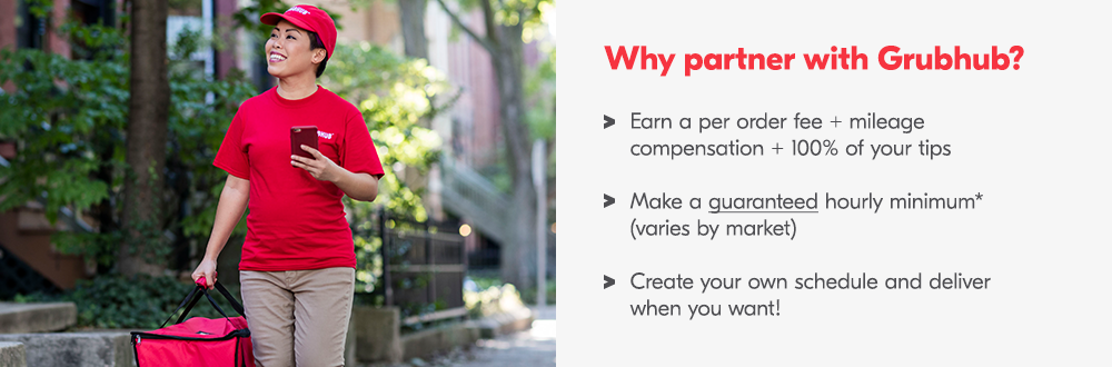 Why partner with Grubhub? Earn a per order fee + mileage compensation + 100% of your tips. Make a guaranteed hourly minimum* (varies by market). Create your own schedule and deliver when you want!