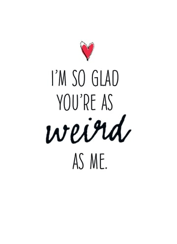 - so-glad-you-are-as-weird-as-me