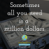 Sometimes all you need is a million dollars.