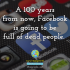 100 years from now, Facebook is going to be full of dead people.