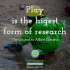 Play is the higest form of research