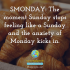 SMONDAY: The moment Sunday stops feeling like a Sunday and the anxiety of Monday kicks in.