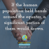 If the human population held hands around the equator, a significant portion of them would drown. 