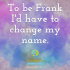 To be Frank I'd have to change my name.