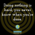 Doing nothing is hard, you never know when you're done.