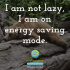 I am not lazy, I am on energy saving mode.