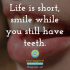 Life is short, smile while you still have teeth.