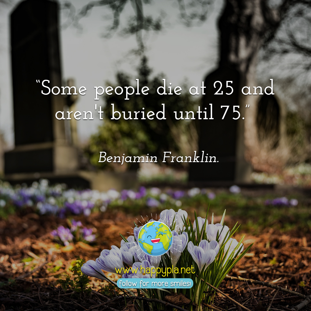 """Some people die at 25 and aren't buried until 75."" Benjamin Franklin."