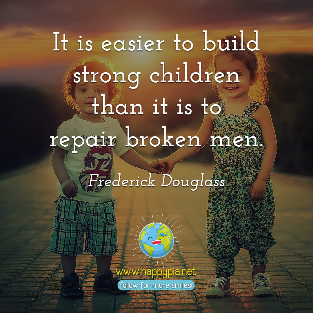 """It is easier to build strong children than it is to repair broken men."" Frederick Douglass"