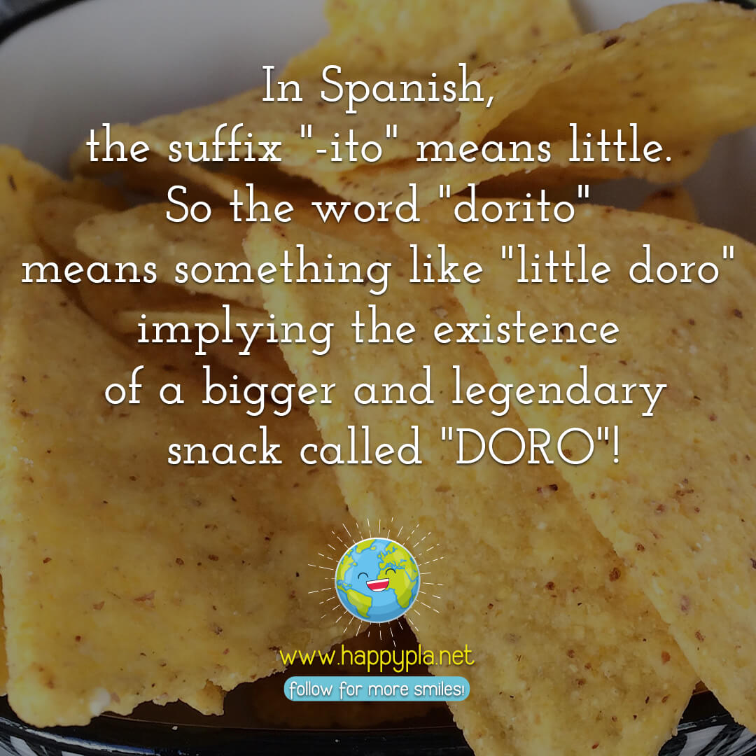 "In Spanish, the suffix ""-ito"" means little. So the word ""dorito"" means something like ""little doro"" implying the existence of a bigger and legendary snack called ""DORO""!"