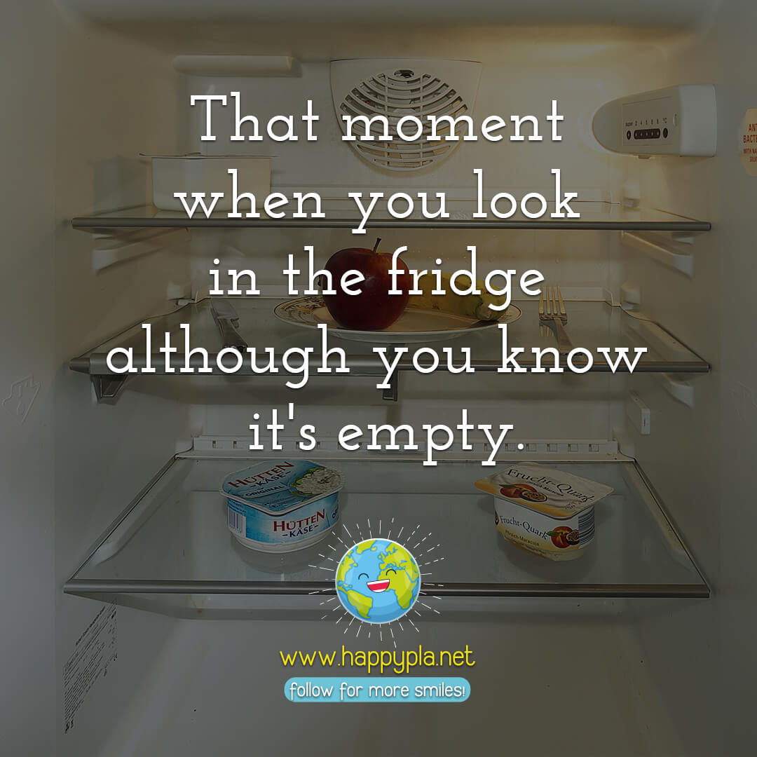That moment when you look in the fridge although you know it's empty.