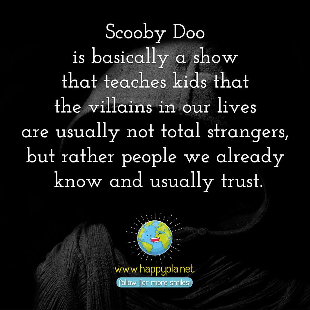 Scooby Doo is basically a show that teaches kids that the villains in our lives are usually not total strangers, but rather people we already know and usually trust.