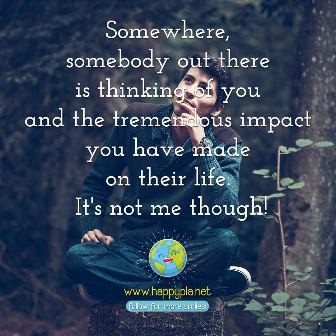 Somewhere, somebody out there is thinking of you and the tremendous impact you made on their life. It's not me though!