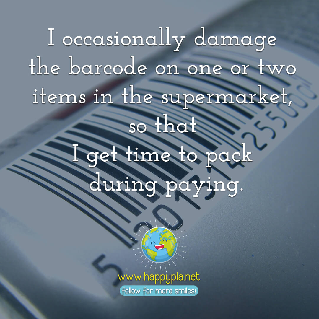 I occasionally damage the barcode on one or two items intentionally in the supermarket, so that I get time to pack during paying.
