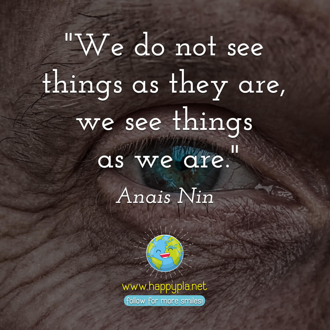 """We do not see things as they are, we see things as we are."" Anais Nin"