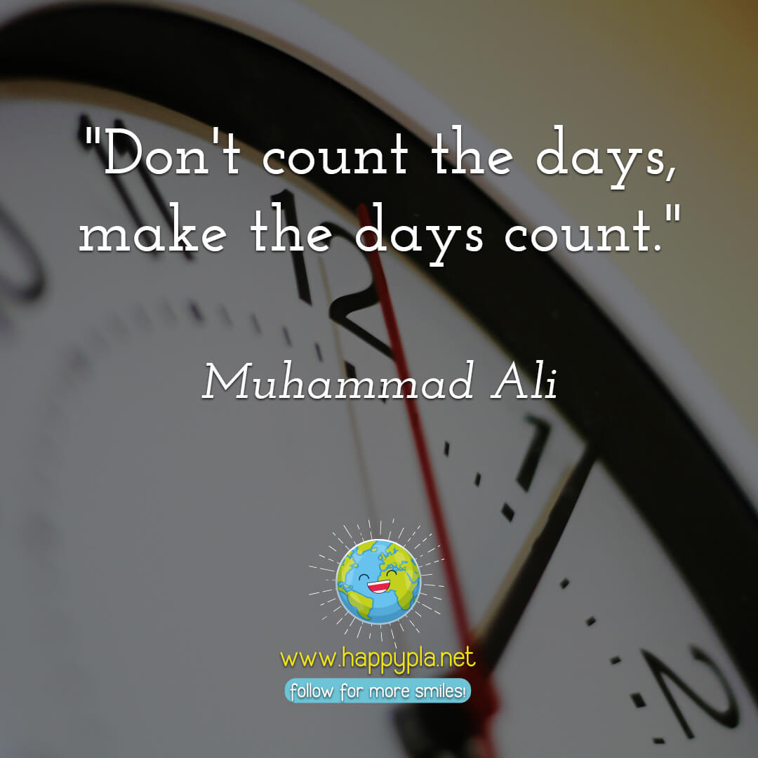 """Don't count the days, make the days count."" Muhammad Ali"