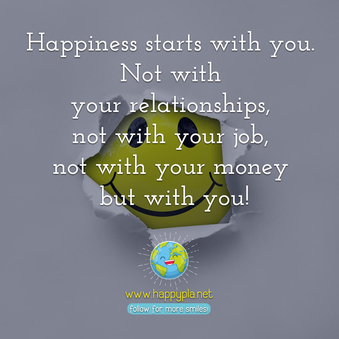 Happiness starts with you. Not with your relationships, not with your job, not with your money but with you!