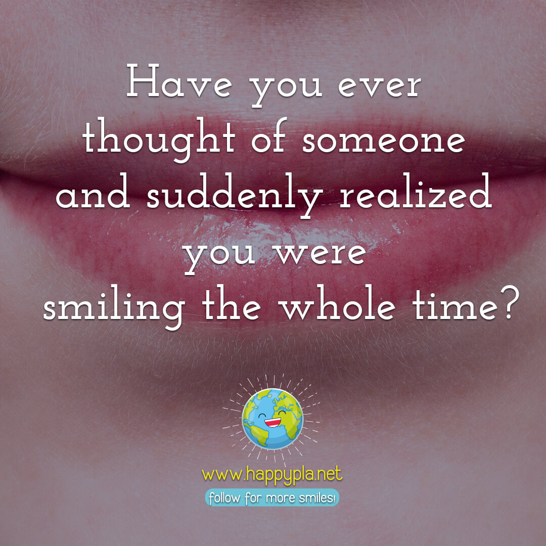 Have you ever thought of someone and suddenly realized you were smiling the whole time?
