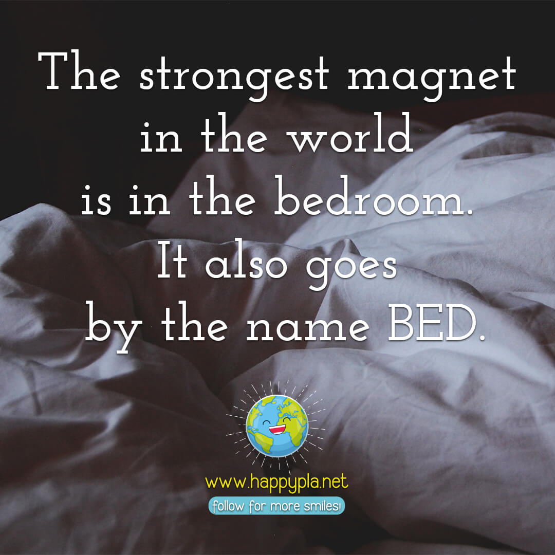 The strongest magnet in the world is in the bedroom. It is goes by the name BED.