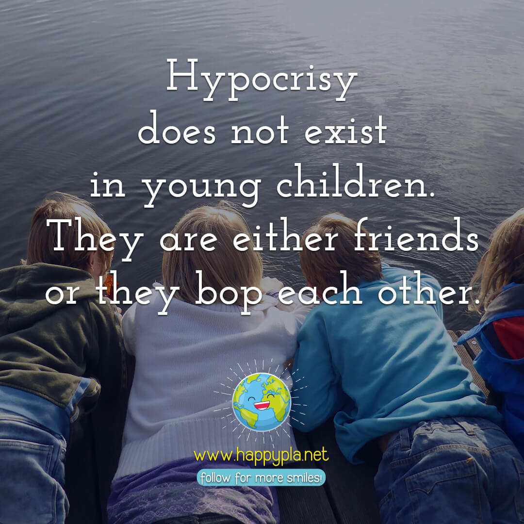 Hypocrisy does not exist in young children. They are either friends or they bop each other.