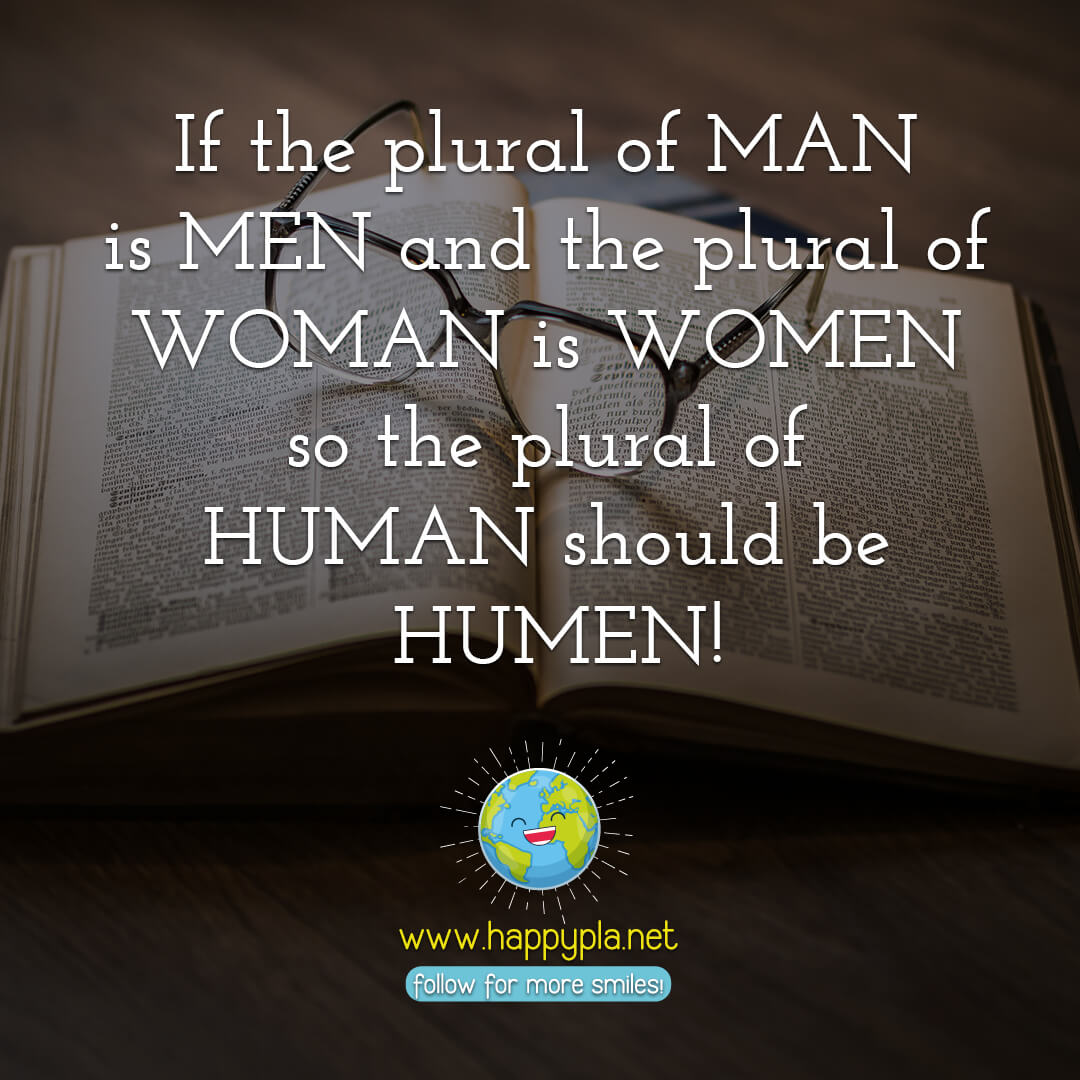 If the plural of MAN is MEN and the plural of WOMAN is WOMEN so the plural of HUMAN should be HUMEN!