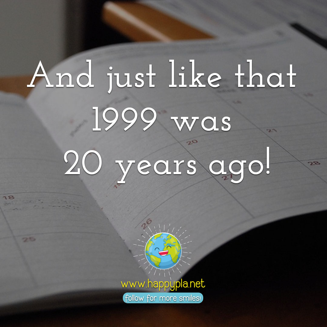 And so just like that 1999 was 20 years ago!