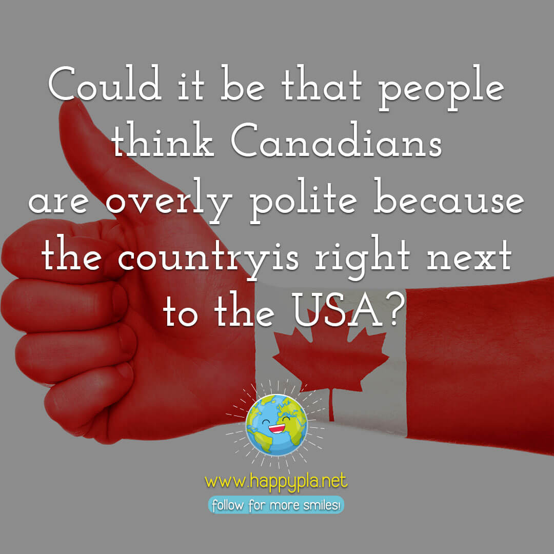 Could it be that people think Canadians are overly polite because the country is right next to the USA?