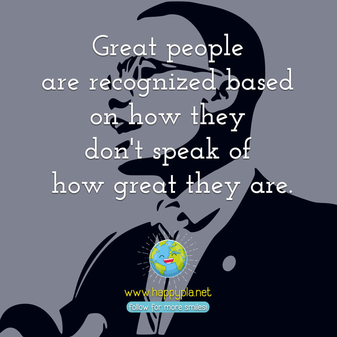 Great people are recognized based on how they don't speak of how great they are.