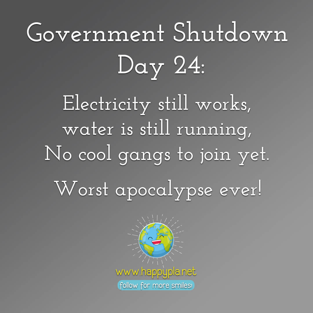 Government Shutdown Day 24: Electricity still works, water is still running, No cool gangs to join yet. Worst apocalypse ever!