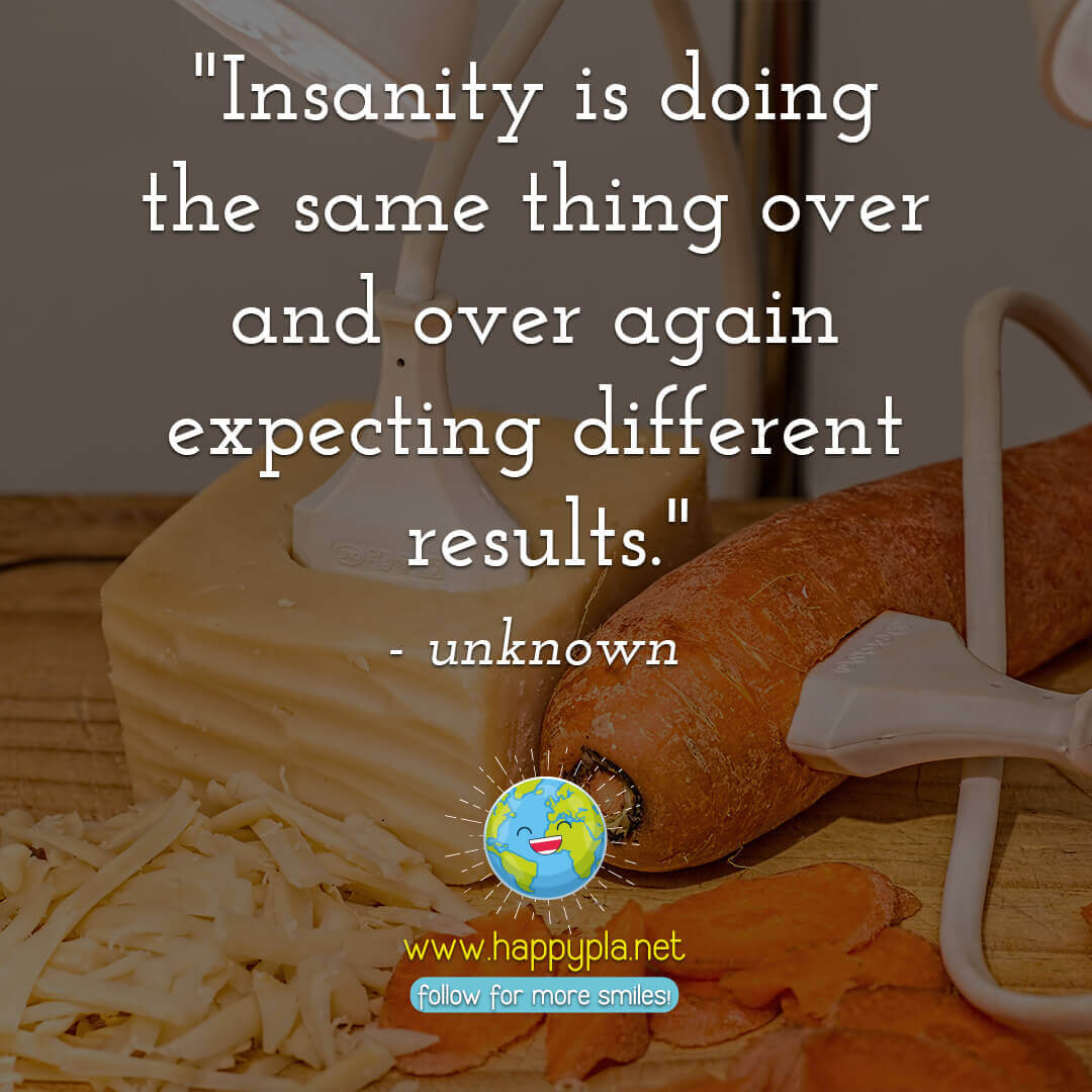 Insanity is doing the same thing over and over again expecting different results.