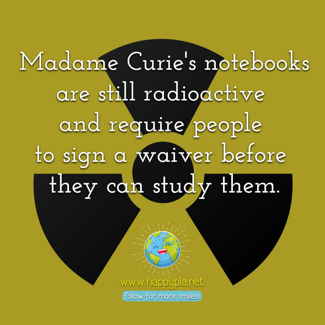 Madame Curie's notebooks are still radioactive today and require people to sign a waiver before they can study them.