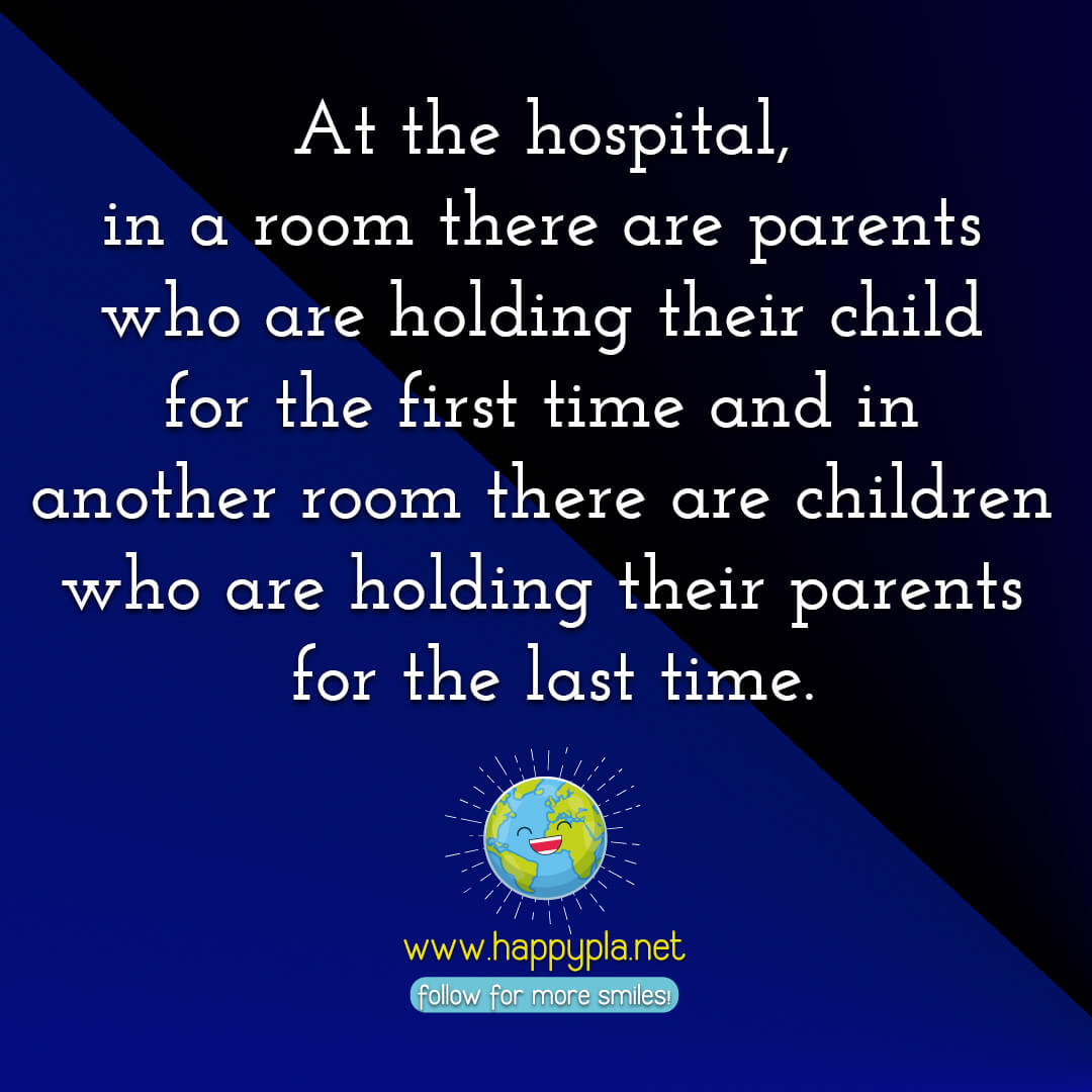 At the hospital, in a room there are parents who are holding their child for the first time and in another room there are children who are holding their parents for the last time.