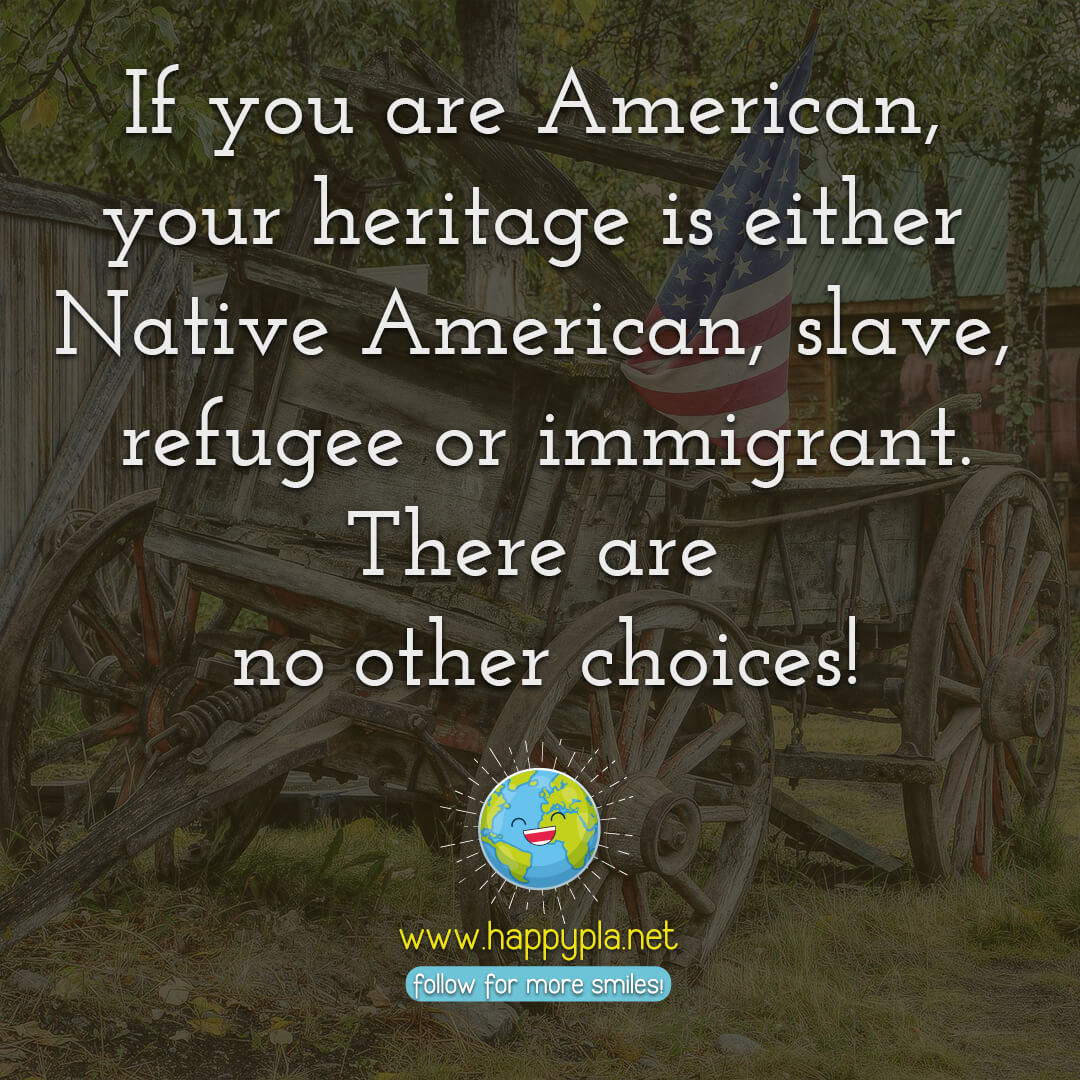If you are American, your heritage is either Native American, slave, refugee or immigrant. There are no other choices!