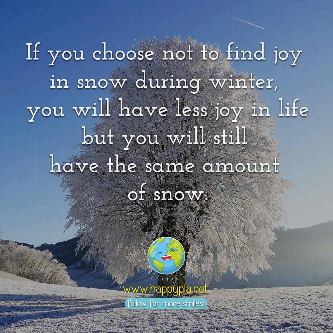 If you choose not to find joy in snow during winter, you will have less joy in life but you will still have the same amount of snow.