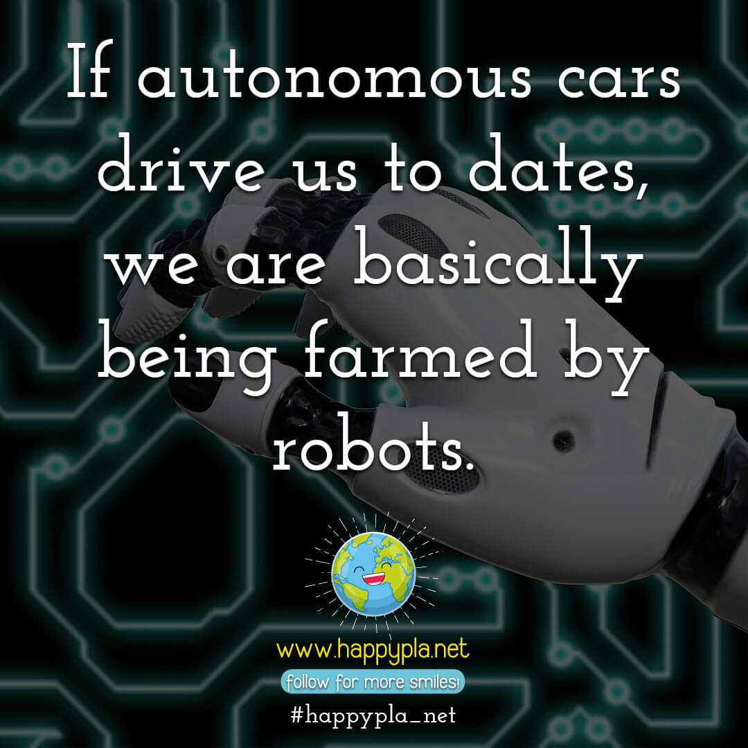 If autonomous cars drive us to dates, we are basically being farmed by robots.