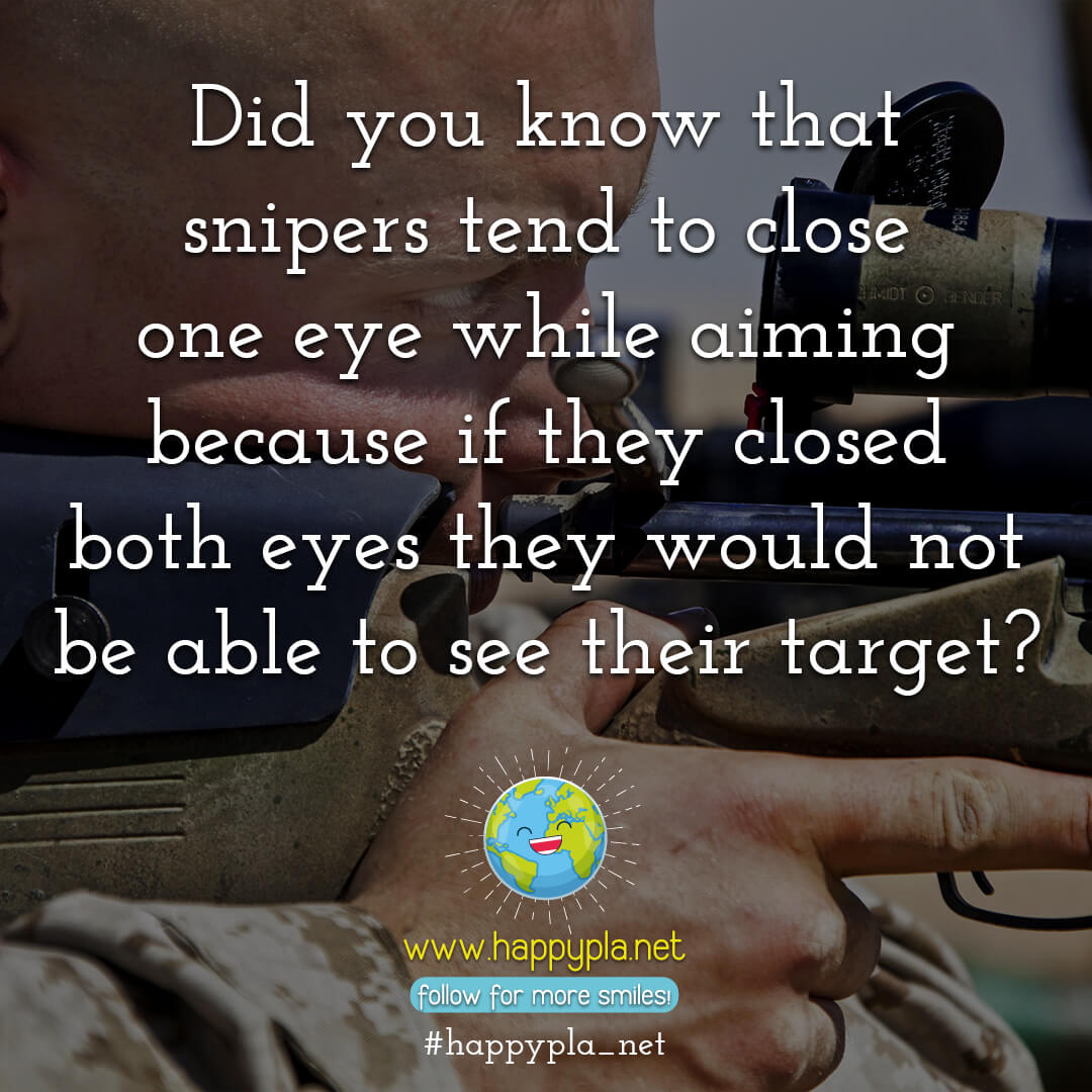 Did you know that snipers tend to close one eye while aiming because if they closed both eyes they would not be able to see their target?