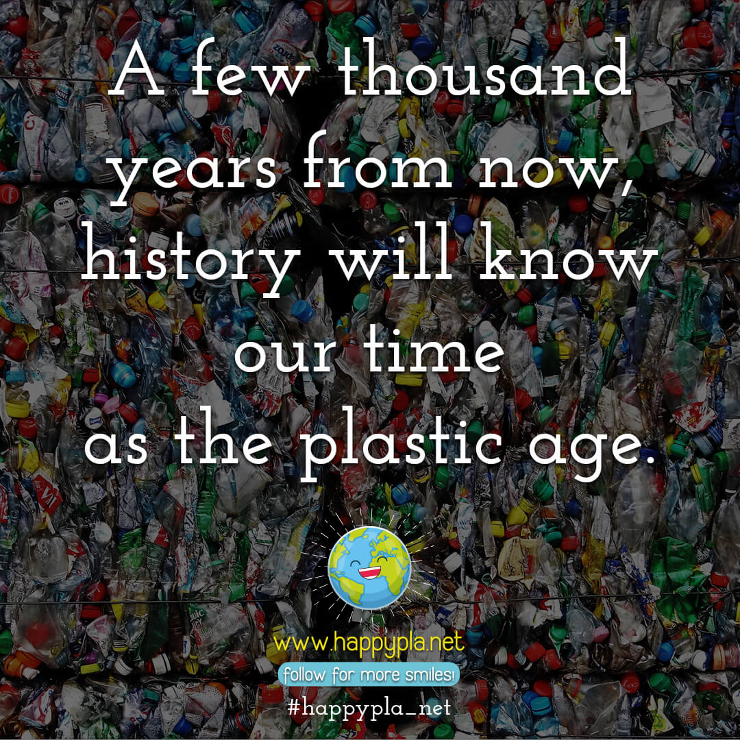 A few thousand years from now, history will know our time as the plastic age.